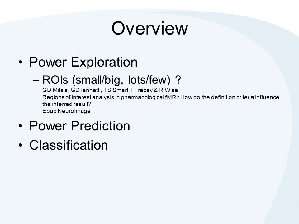 Overview Power Exploration –ROIs (small/big, lots/few) ? GD Mitsis, GD Iannetti, TS Smart, I Tracey & R Wise Regions of interest analysis in pharmacol