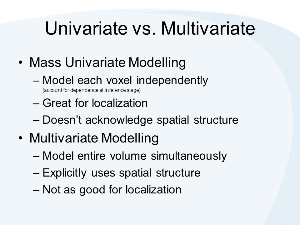 Univariate vs. Multivariate Mass Univariate Modelling –Model each voxel independently (account for dependence at inference stage) –Great for localizat