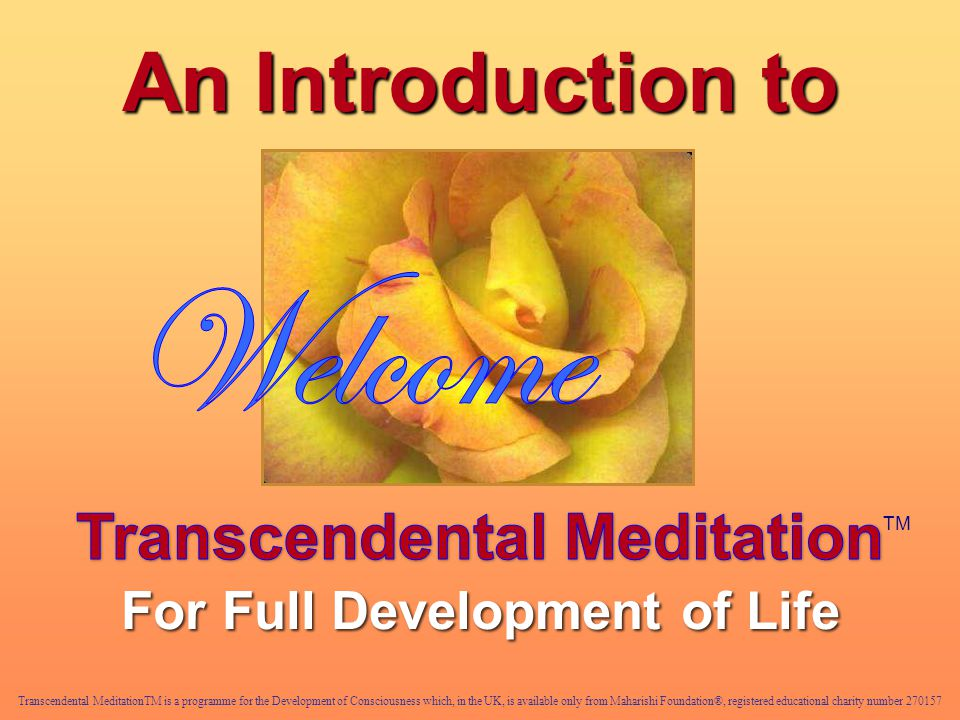 An Introduction to Transcendental MeditationTM is a programme for the Development of Consciousness which, in the UK, is available only from Maharishi Foundation®, registered educational charity number TM