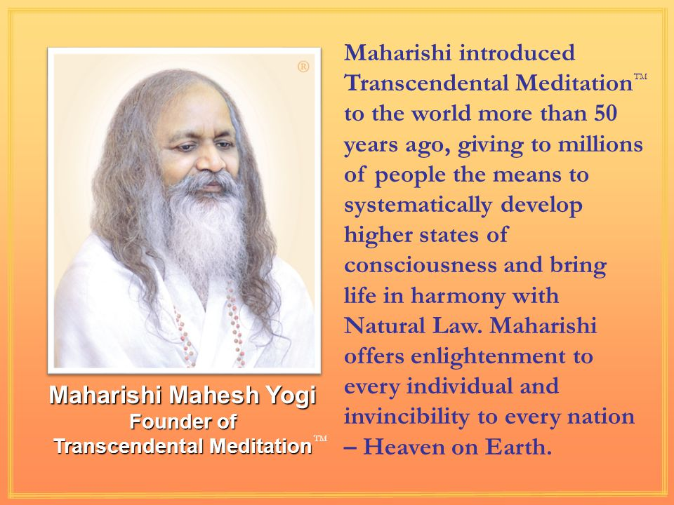 Maharishi Mahesh Yogi Founder of Transcendental Meditation TM Maharishi introduced Transcendental Meditation to the world more than 50 years ago, giving to millions of people the means to systematically develop higher states of consciousness and bring life in harmony with Natural Law.