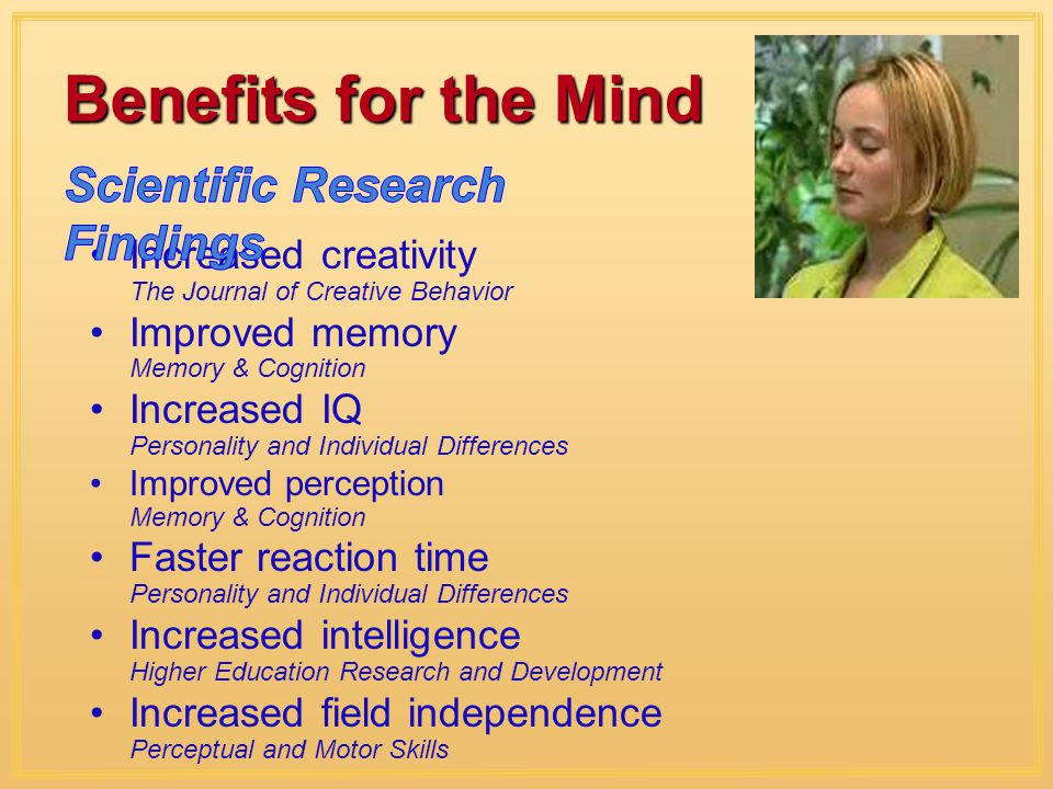 Benefits for the Mind Increased creativity The Journal of Creative Behavior Improved memory Memory & Cognition Increased IQ Personality and Individual Differences Improved perception Memory & Cognition Faster reaction time Personality and Individual Differences Increased intelligence Higher Education Research and Development Increased field independence Perceptual and Motor Skills