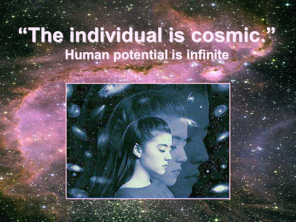 The individual is cosmic. Human potential is infinite
