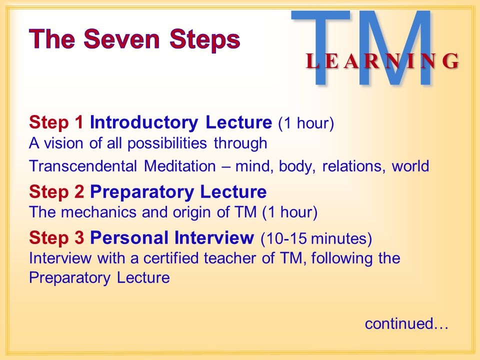 Step 1 Introductory Lecture (1 hour) A vision of all possibilities through Transcendental Meditation – mind, body, relations, world Step 2 Preparatory Lecture The mechanics and origin of TM (1 hour) Step 3 Personal Interview (10-15 minutes) Interview with a certified teacher of TM, following the Preparatory Lecture continued… TM L E A R N I N G