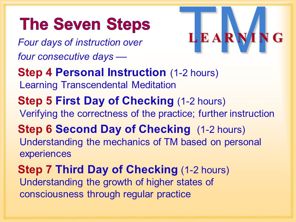Four days of instruction over four consecutive days –– Step 4 Personal Instruction (1-2 hours) Learning Transcendental Meditation Step 5 First Day of Checking (1-2 hours) Verifying the correctness of the practice; further instruction Step 6 Second Day of Checking (1-2 hours) Understanding the mechanics of TM based on personal experiences Step 7 Third Day of Checking (1-2 hours) Understanding the growth of higher states of consciousness through regular practiceTM L E A R N I N G