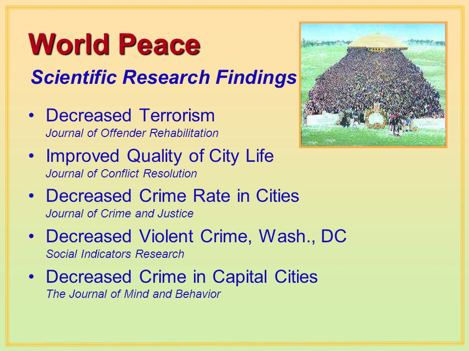 Scientific Research Findings World Peace Decreased Terrorism Journal of Offender Rehabilitation Improved Quality of City Life Journal of Conflict Resolution Decreased Crime Rate in Cities Journal of Crime and Justice Decreased Violent Crime, Wash., DC Social Indicators Research Decreased Crime in Capital Cities The Journal of Mind and Behavior