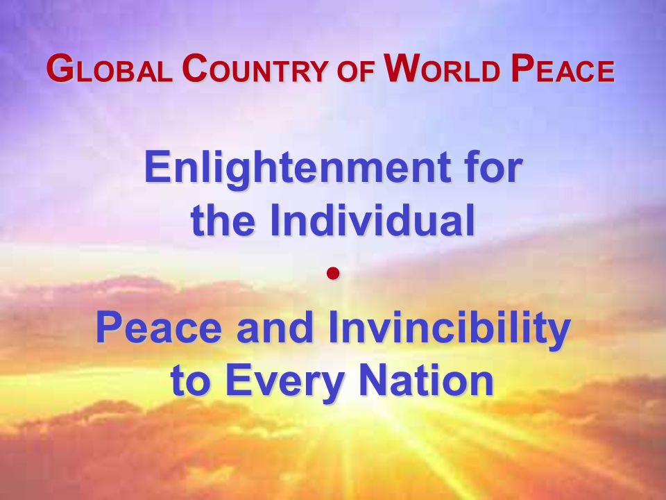 Enlightenment for the Individual Peace and Invincibility to Every Nation G LOBAL C OUNTRY OF W ORLD P EACE