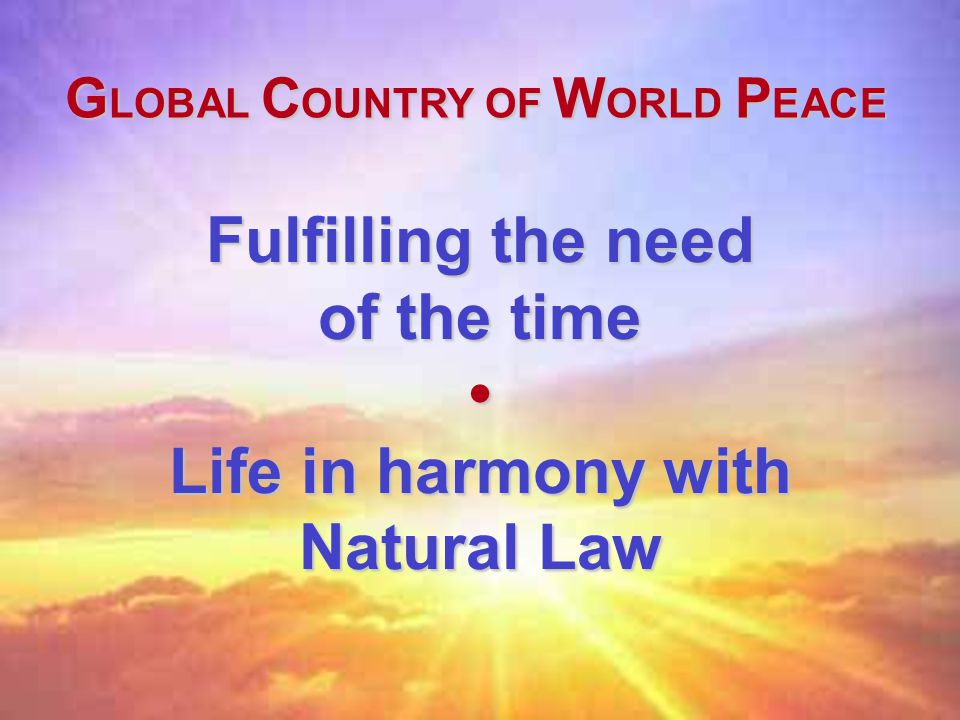 Fulfilling the need of the time Life in harmony with Natural Law G LOBAL C OUNTRY OF W ORLD P EACE