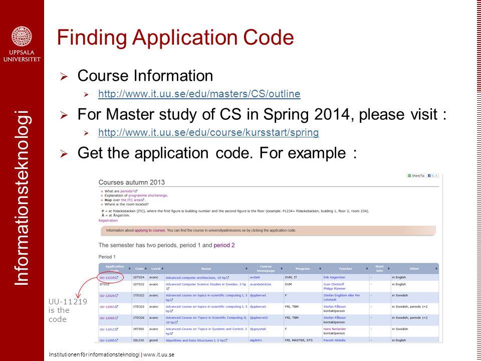 Informationsteknologi Institutionen för informationsteknologi | www.it.uu.se Finding Application Code  Course Information  http://www.it.uu.se/edu/masters/CS/outline http://www.it.uu.se/edu/masters/CS/outline  For Master study of CS in Spring 2014, please visit :  http://www.it.uu.se/edu/course/kursstart/spring http://www.it.uu.se/edu/course/kursstart/spring  Get the application code.