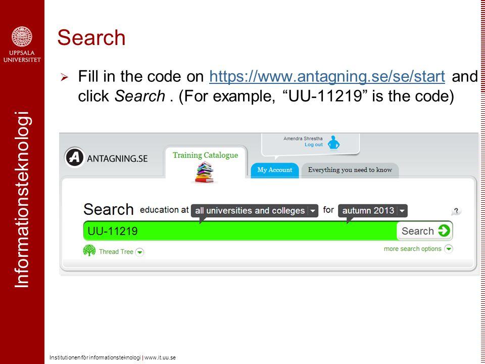 Informationsteknologi Institutionen för informationsteknologi | www.it.uu.se Search  Fill in the code on https://www.antagning.se/se/start and click Search.