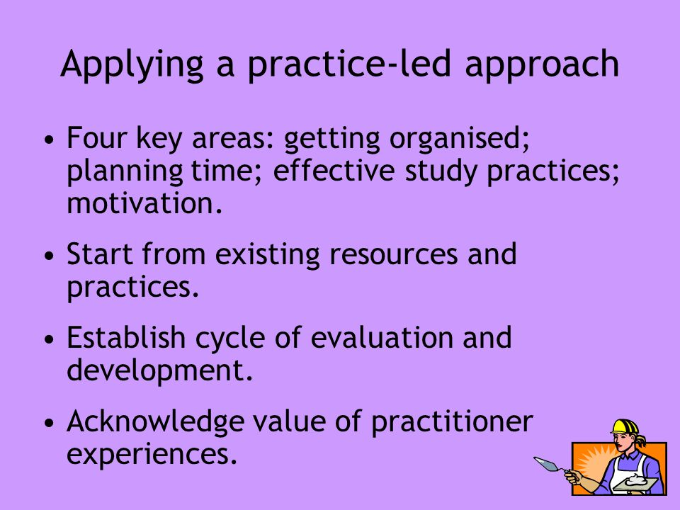 Applying a practice-led approach Four key areas: getting organised; planning time; effective study practices; motivation. Start from existing resource