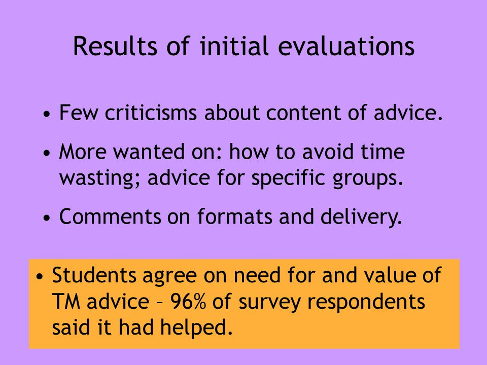 Results of initial evaluations Students agree on need for and value of TM advice – 96% of survey respondents said it had helped. Few criticisms about