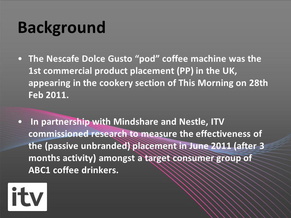 Background The Nescafe Dolce Gusto pod coffee machine was the 1st commercial product placement (PP) in the UK, appearing in the cookery section of This Morning on 28th Feb 2011.