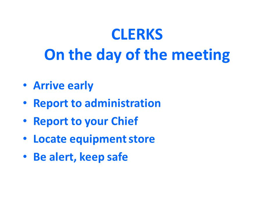 CLERKS On the day of the meeting Arrive early Report to administration Report to your Chief Locate equipment store Be alert, keep safe