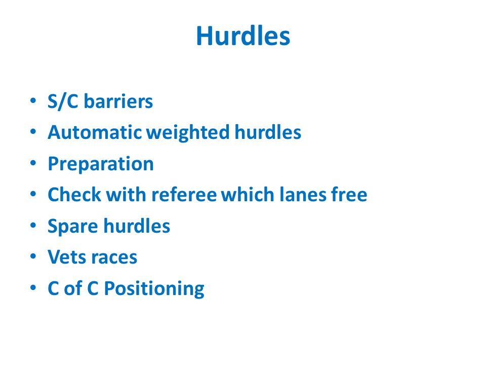 Hurdles S/C barriers Automatic weighted hurdles Preparation Check with referee which lanes free Spare hurdles Vets races C of C Positioning