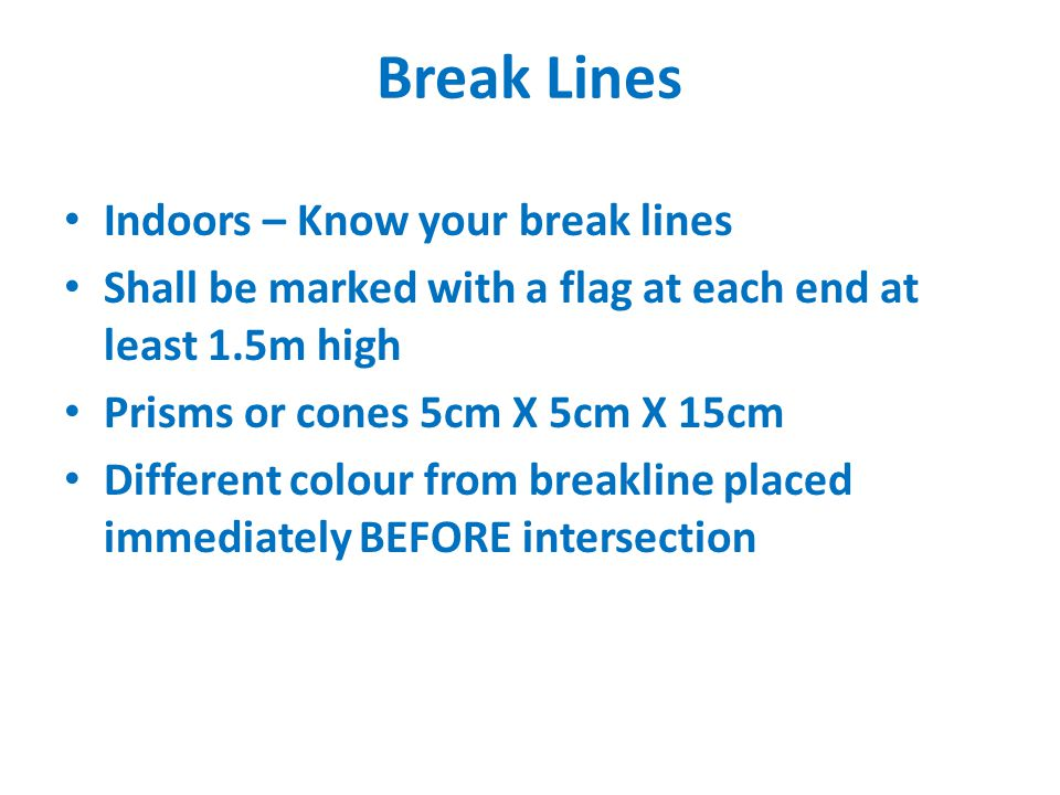 Break Lines Indoors – Know your break lines Shall be marked with a flag at each end at least 1.5m high Prisms or cones 5cm X 5cm X 15cm Different colour from breakline placed immediately BEFORE intersection