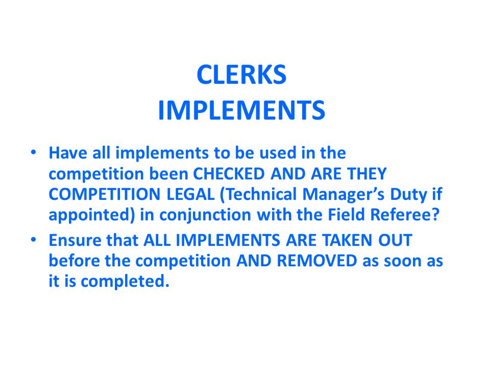 CLERKS IMPLEMENTS Have all implements to be used in the competition been CHECKED AND ARE THEY COMPETITION LEGAL (Technical Manager's Duty if appointed) in conjunction with the Field Referee.