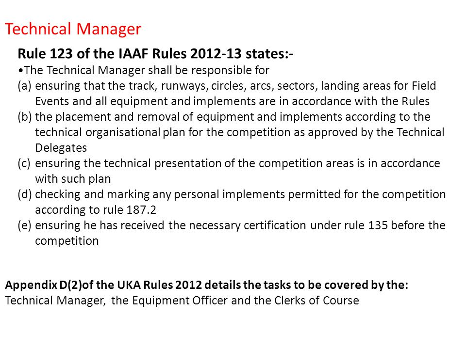 Rule 123 of the IAAF Rules 2012-13 states:- The Technical Manager shall be responsible for (a)ensuring that the track, runways, circles, arcs, sectors, landing areas for Field Events and all equipment and implements are in accordance with the Rules (b)the placement and removal of equipment and implements according to the technical organisational plan for the competition as approved by the Technical Delegates (c)ensuring the technical presentation of the competition areas is in accordance with such plan (d)checking and marking any personal implements permitted for the competition according to rule 187.2 (e)ensuring he has received the necessary certification under rule 135 before the competition Technical Manager Appendix D(2)of the UKA Rules 2012 details the tasks to be covered by the: Technical Manager, the Equipment Officer and the Clerks of Course