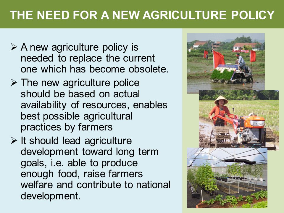 THE NEED FOR A NEW AGRICULTURE POLICY  A new agriculture policy is needed to replace the current one which has become obsolete.