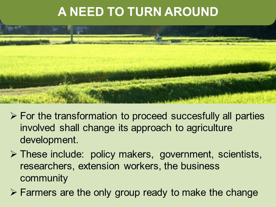 A NEED TO TURN AROUND  For the transformation to proceed succesfully all parties involved shall change its approach to agriculture development.