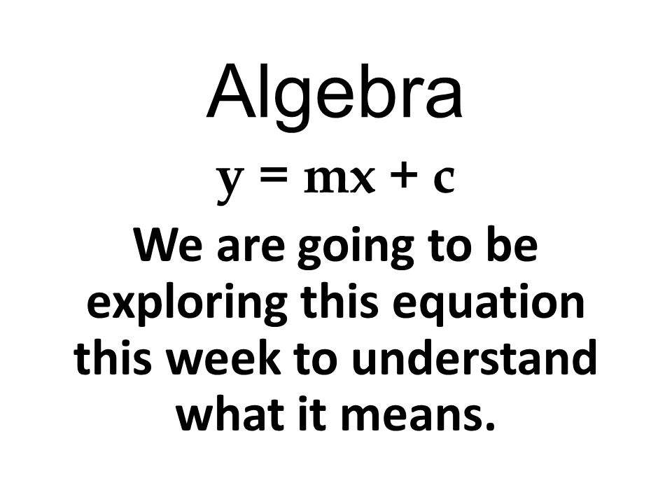 Algebra y = mx + c By the end of the week you should : Understand what the y, m, x and c stand for Be able to plot a straight line graph using this equation Be able to read values for x and y off the graph you plot.