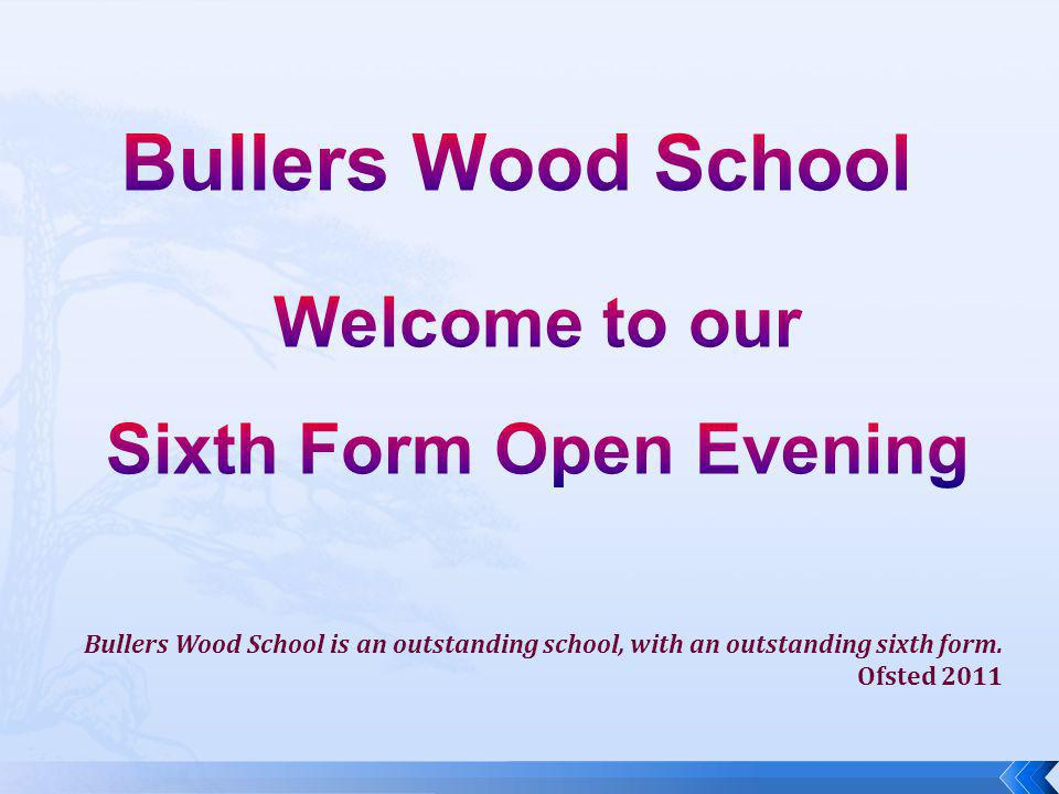 Bullers Wood School is an outstanding school, with an outstanding sixth form. Ofsted 2011