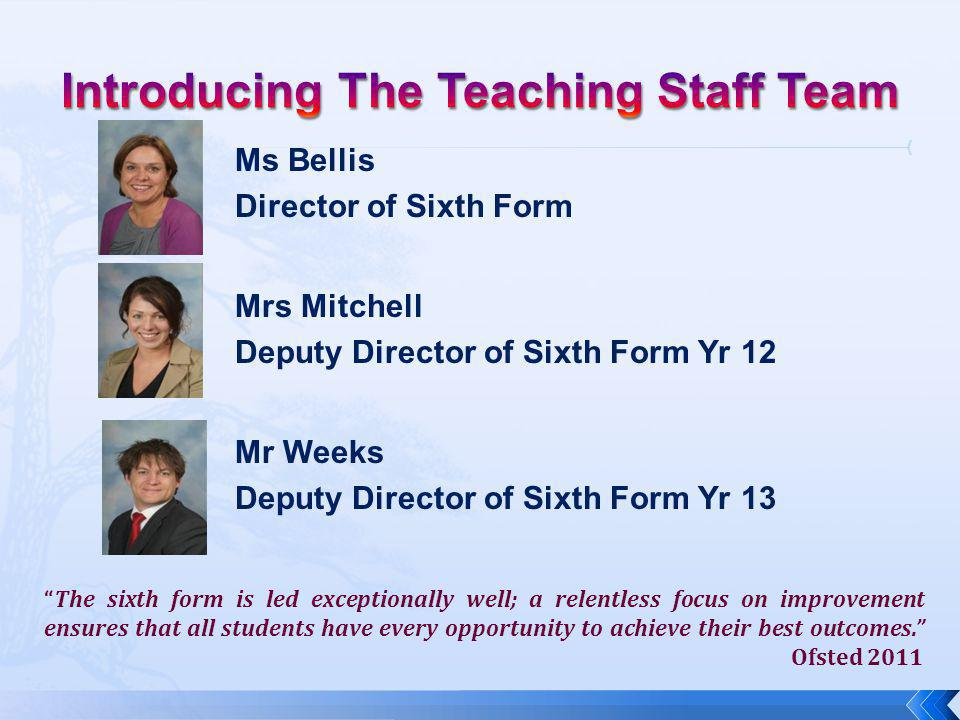 Ms Bellis Director of Sixth Form Mrs Mitchell Deputy Director of Sixth Form Yr 12 Mr Weeks Deputy Director of Sixth Form Yr 13 The sixth form is led exceptionally well; a relentless focus on improvement ensures that all students have every opportunity to achieve their best outcomes. Ofsted 2011
