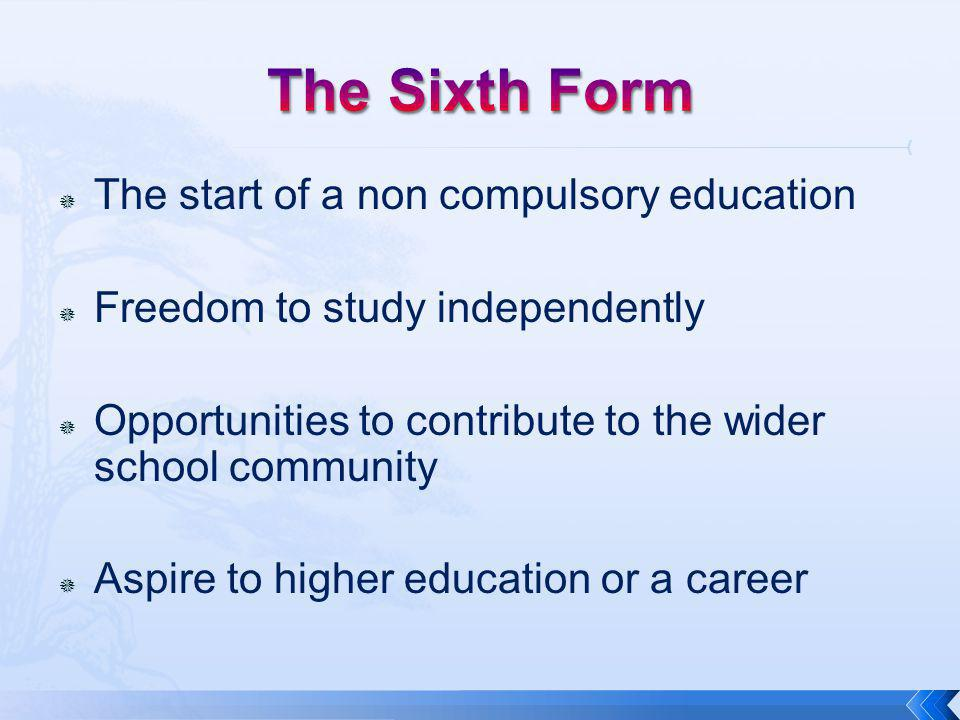  The start of a non compulsory education  Freedom to study independently  Opportunities to contribute to the wider school community  Aspire to higher education or a career