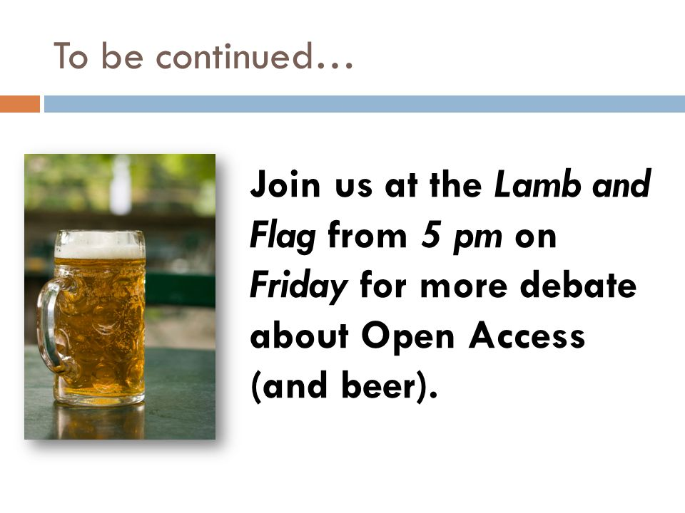 To be continued… Join us at the Lamb and Flag from 5 pm on Friday for more debate about Open Access (and beer).