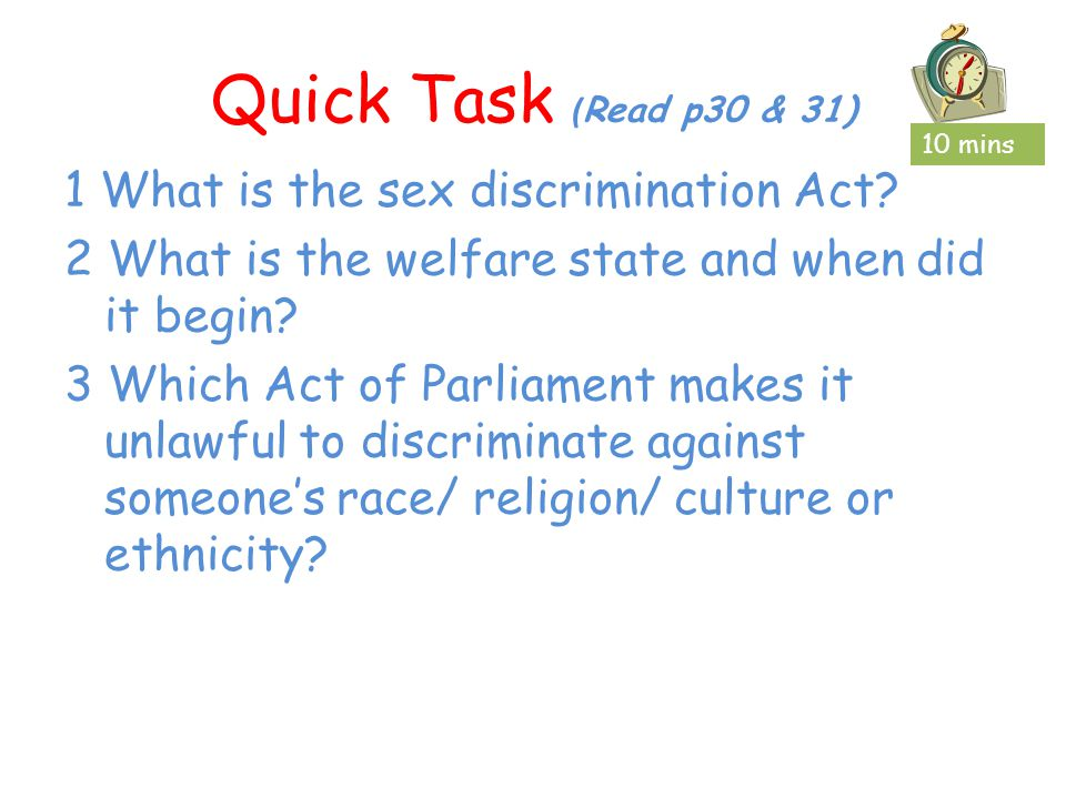 Quick Task ( Read p30 & 31) 1 What is the sex discrimination Act? 2 What is the welfare state and when did it begin? 3 Which Act of Parliament makes i