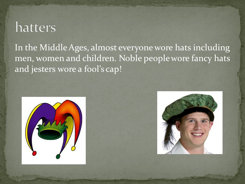 In the Middle Ages, almost everyone wore hats including men, women and children. Noble people wore fancy hats and jesters wore a fool's cap!