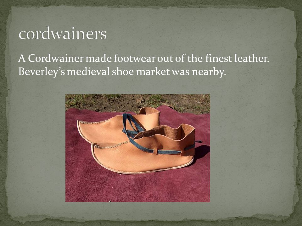 A Cordwainer made footwear out of the finest leather. Beverley's medieval shoe market was nearby.