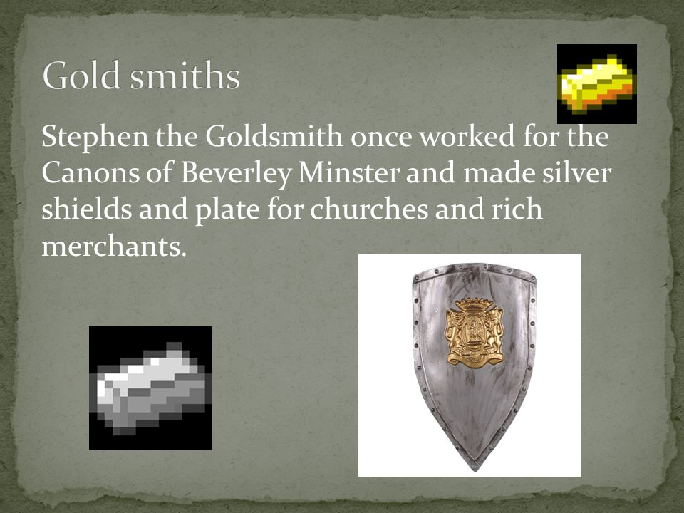 Stephen the Goldsmith once worked for the Canons of Beverley Minster and made silver shields and plate for churches and rich merchants.