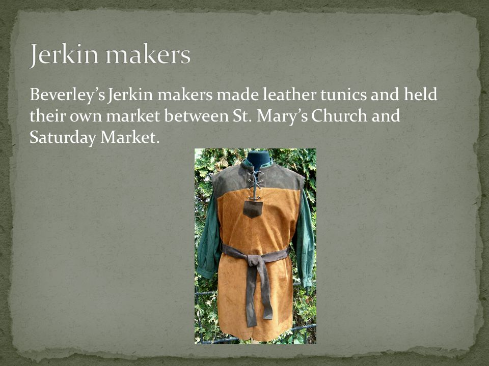Beverley's Jerkin makers made leather tunics and held their own market between St. Mary's Church and Saturday Market.