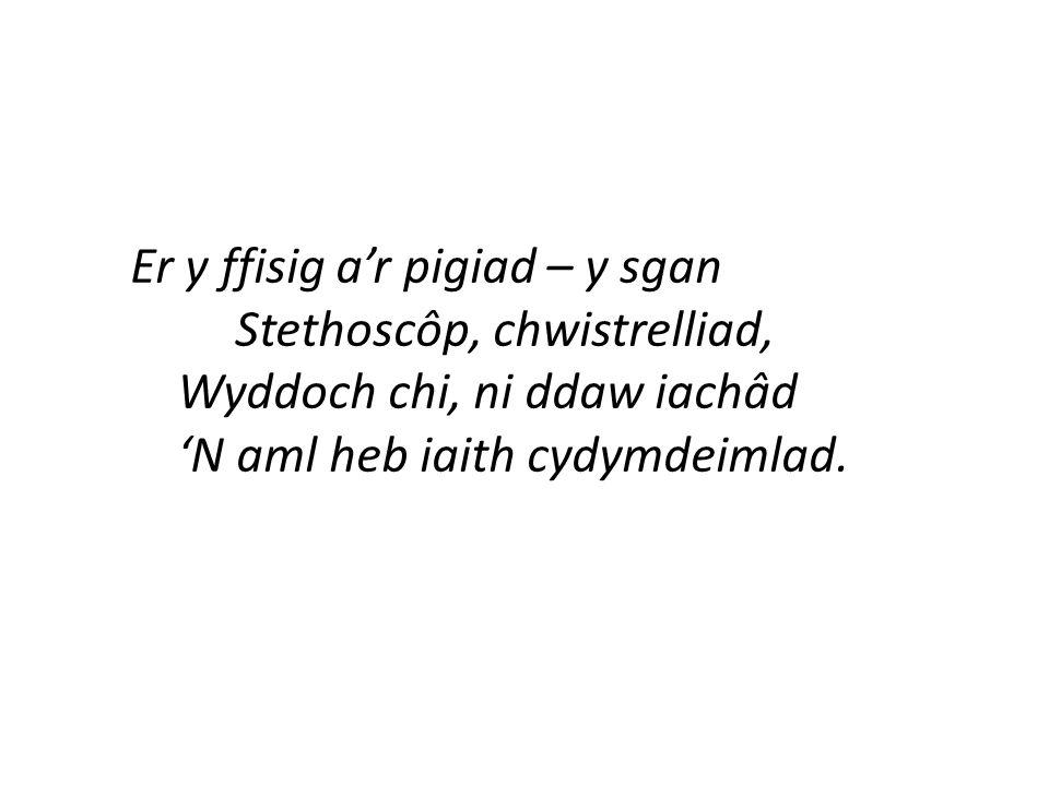 Er y ffisig a'r pigiad – y sgan Stethoscôp, chwistrelliad, Wyddoch chi, ni ddaw iachâd 'N aml heb iaith cydymdeimlad.