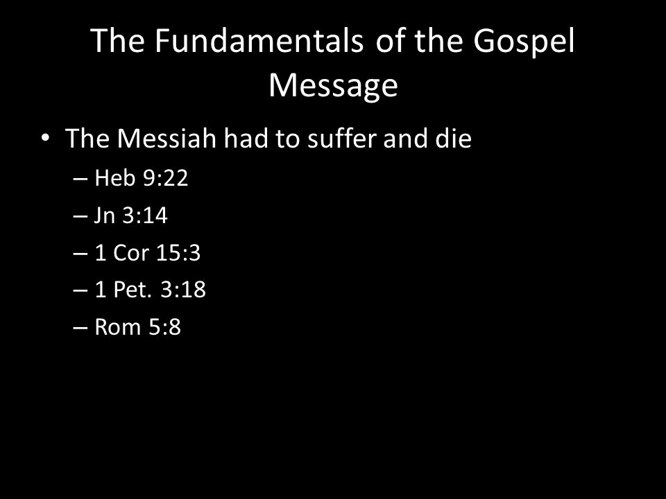 The Fundamentals of the Gospel Message The Messiah had to suffer and die – Heb 9:22 – Jn 3:14 – 1 Cor 15:3 – 1 Pet. 3:18 – Rom 5:8