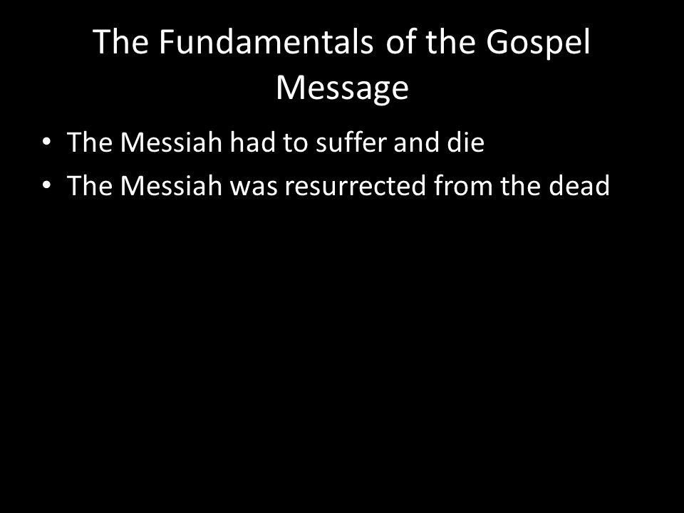 The Fundamentals of the Gospel Message The Messiah had to suffer and die The Messiah was resurrected from the dead