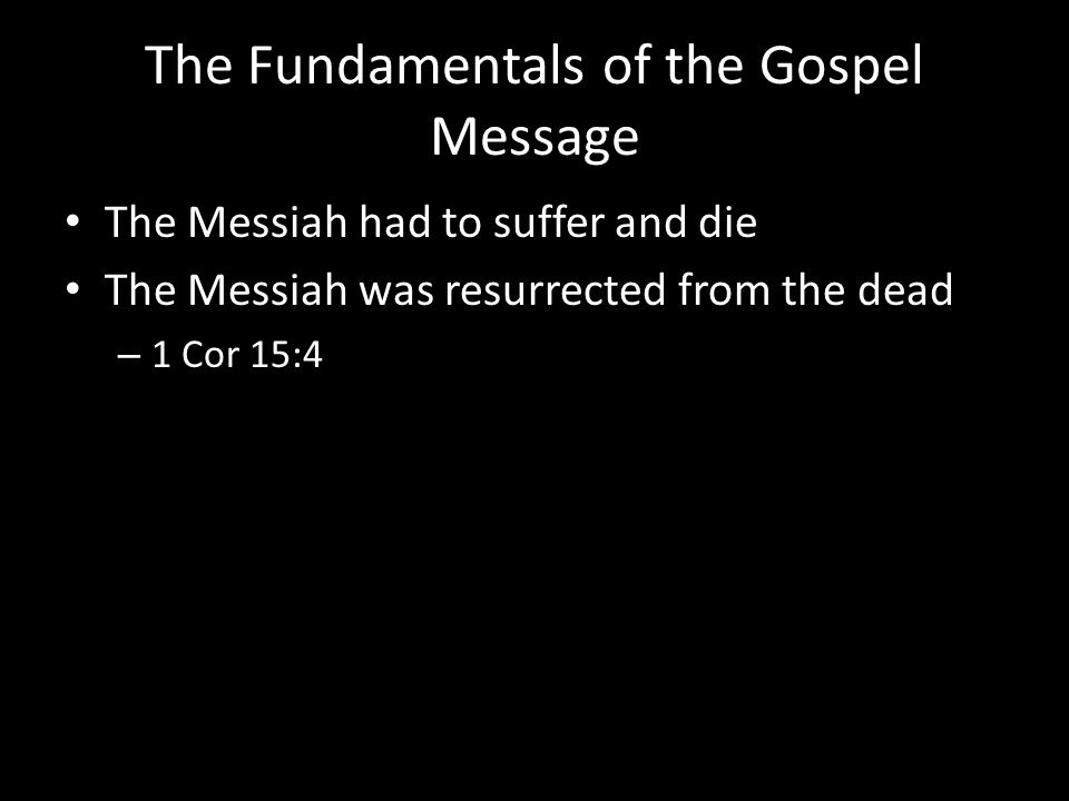 The Fundamentals of the Gospel Message The Messiah had to suffer and die The Messiah was resurrected from the dead – 1 Cor 15:4