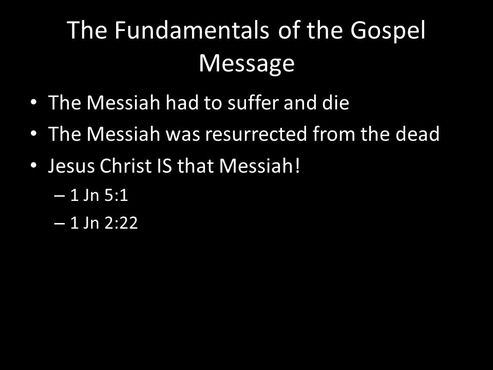 The Fundamentals of the Gospel Message The Messiah had to suffer and die The Messiah was resurrected from the dead Jesus Christ IS that Messiah! – 1 J