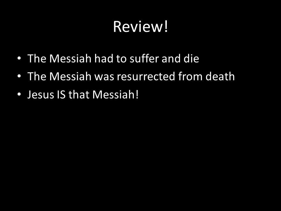 Review! The Messiah had to suffer and die The Messiah was resurrected from death Jesus IS that Messiah!