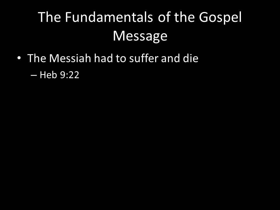 The Fundamentals of the Gospel Message The Messiah had to suffer and die – Heb 9:22