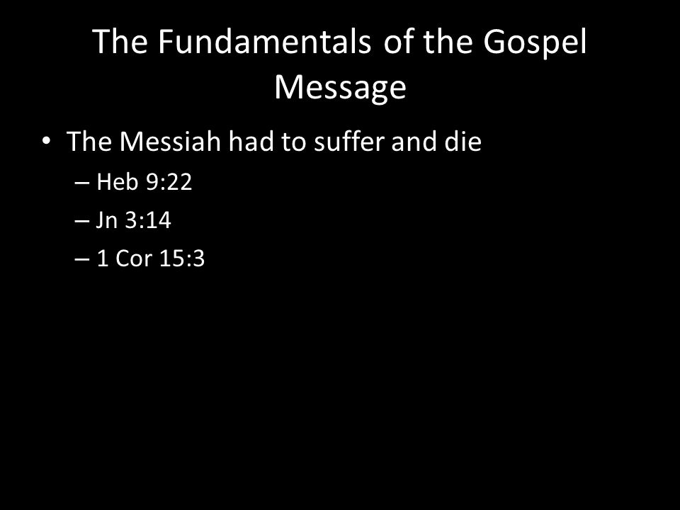 The Fundamentals of the Gospel Message The Messiah had to suffer and die – Heb 9:22 – Jn 3:14 – 1 Cor 15:3