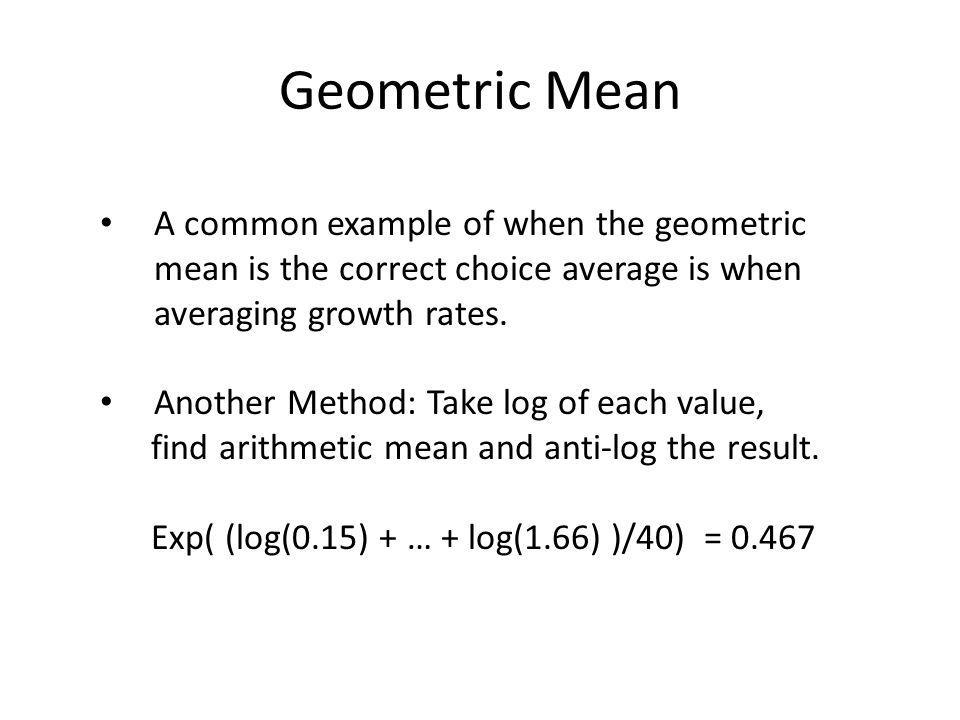 Geometric Mean A common example of when the geometric mean is the correct choice average is when averaging growth rates. Another Method: Take log of e