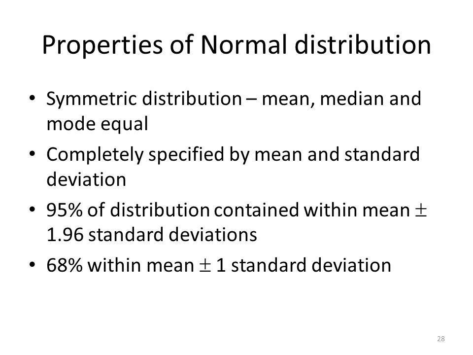 Properties of Normal distribution Symmetric distribution – mean, median and mode equal Completely specified by mean and standard deviation 95% of dist