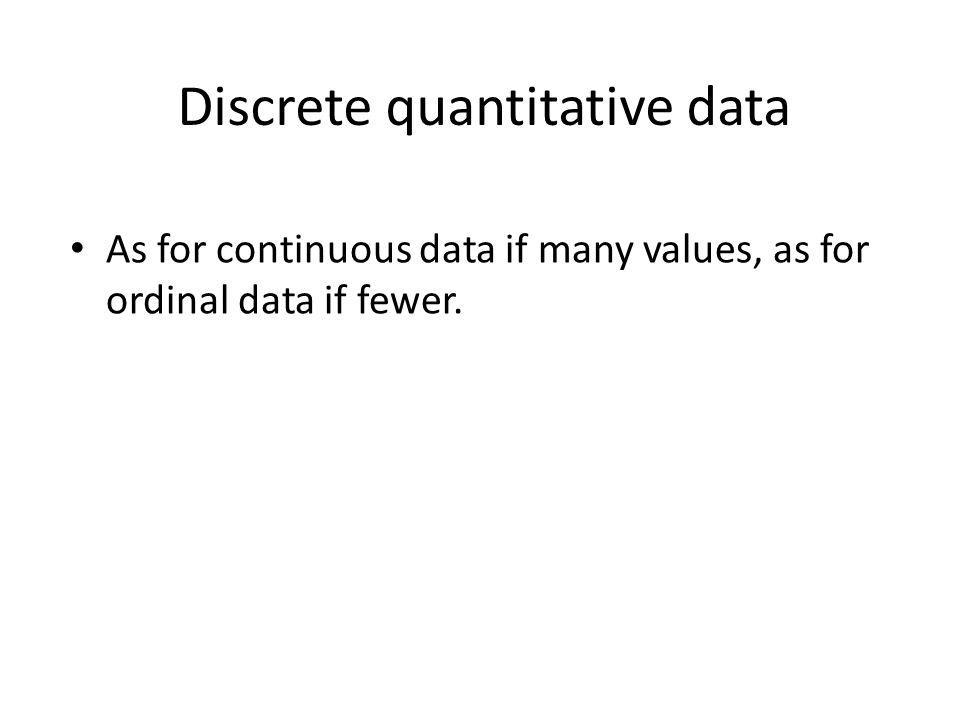 Discrete quantitative data As for continuous data if many values, as for ordinal data if fewer.