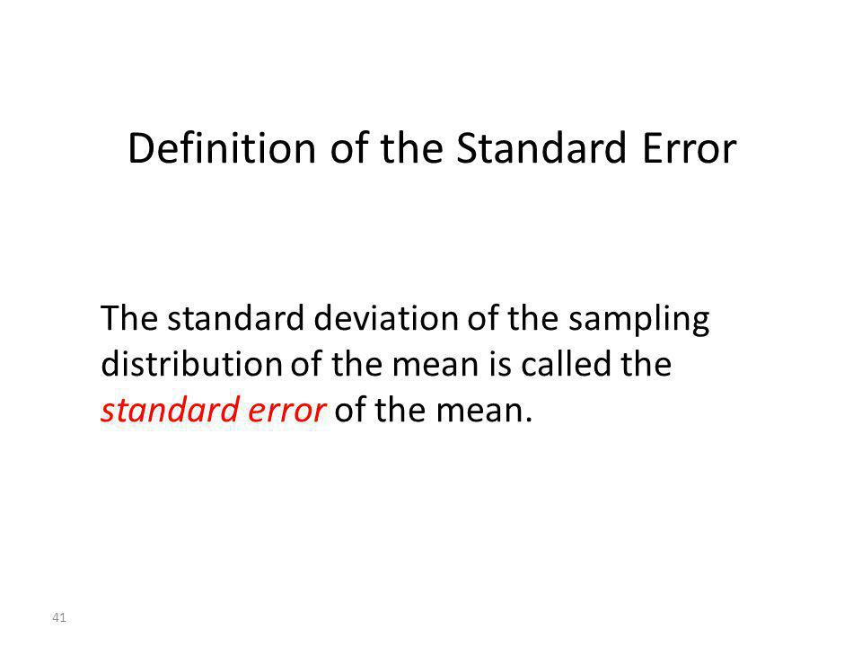 41 Definition of the Standard Error The standard deviation of the sampling distribution of the mean is called the standard error of the mean.