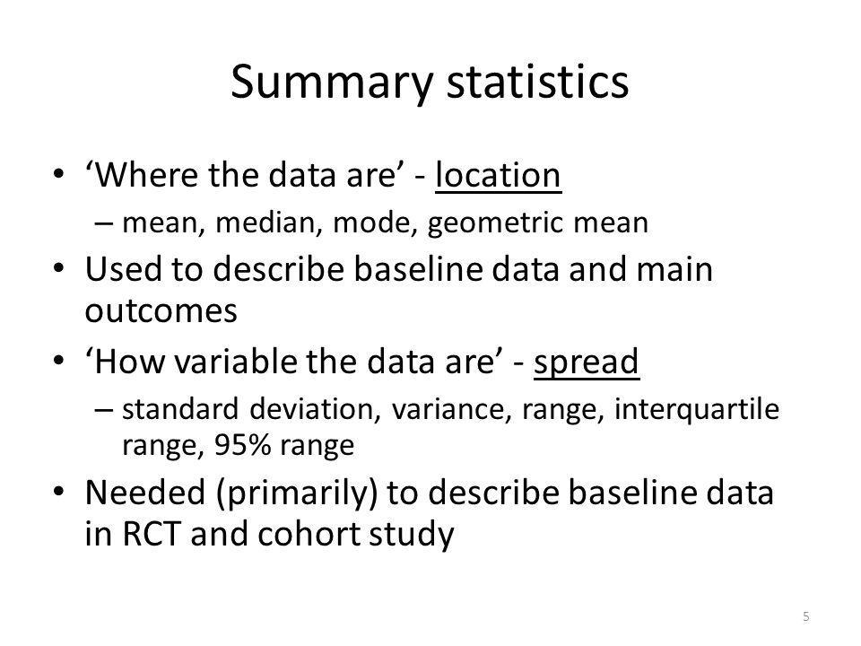 5 Summary statistics 'Where the data are' - location – mean, median, mode, geometric mean Used to describe baseline data and main outcomes 'How variab