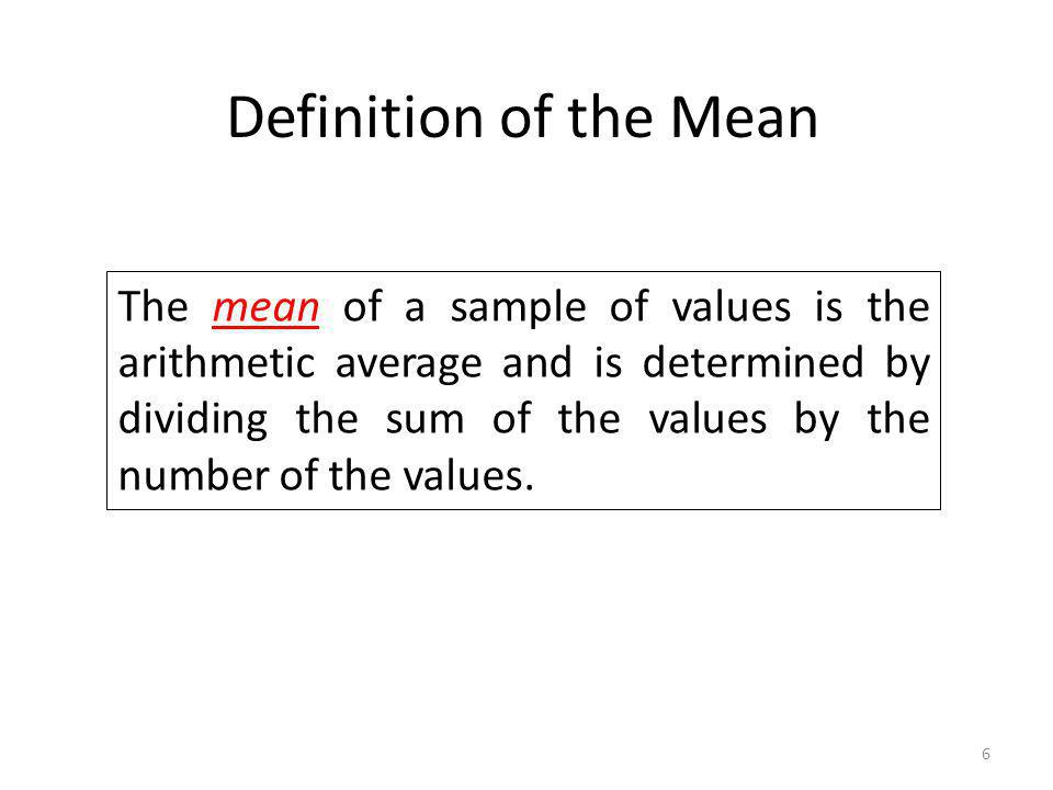 6 Definition of the Mean The mean of a sample of values is the arithmetic average and is determined by dividing the sum of the values by the number of
