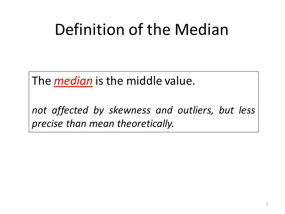 7 Definition of the Median The median is the middle value. not affected by skewness and outliers, but less precise than mean theoretically.