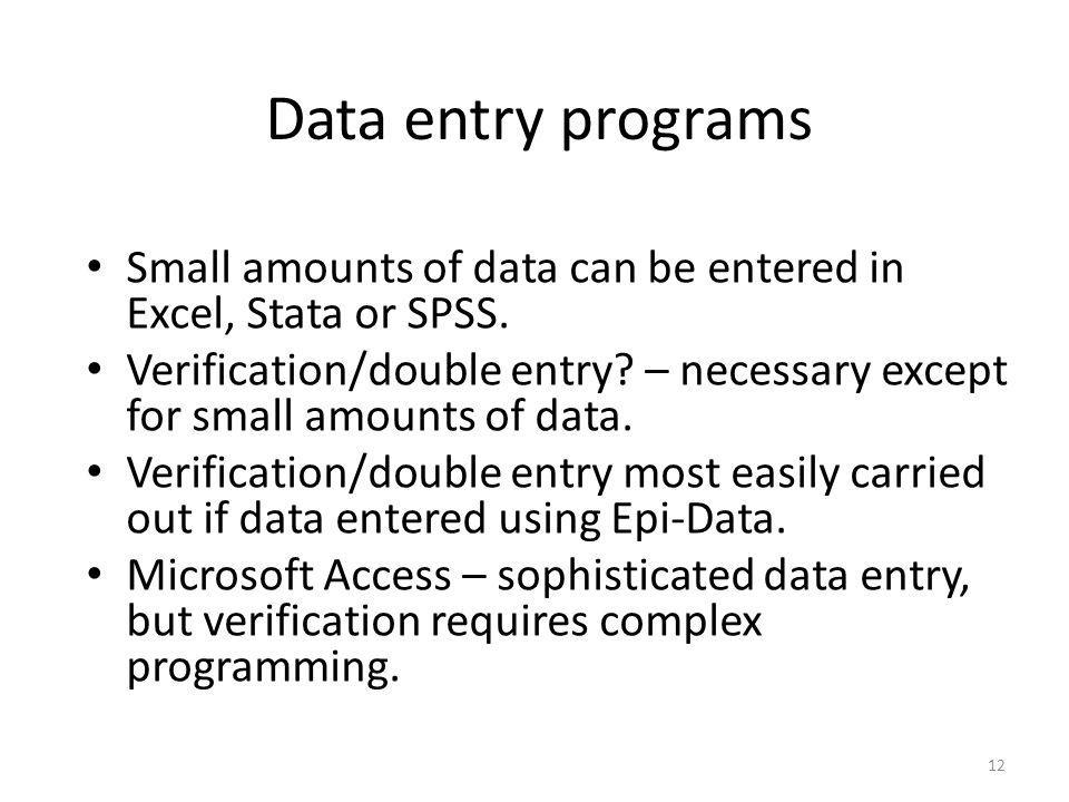 12 Data entry programs Small amounts of data can be entered in Excel, Stata or SPSS. Verification/double entry? – necessary except for small amounts o