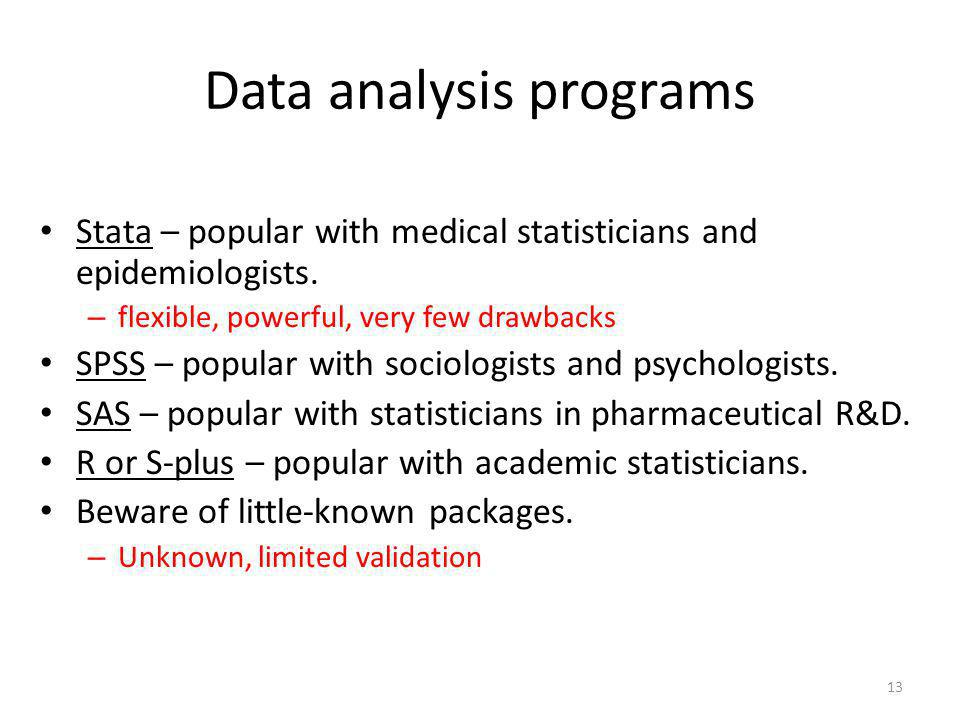 13 Data analysis programs Stata – popular with medical statisticians and epidemiologists. – flexible, powerful, very few drawbacks SPSS – popular with